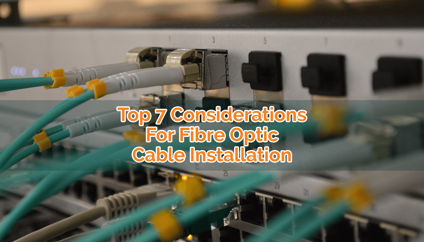 TOP 7 CONSIDERATIONS FOR FIBRE OPTIC CABLE INSTALLATION